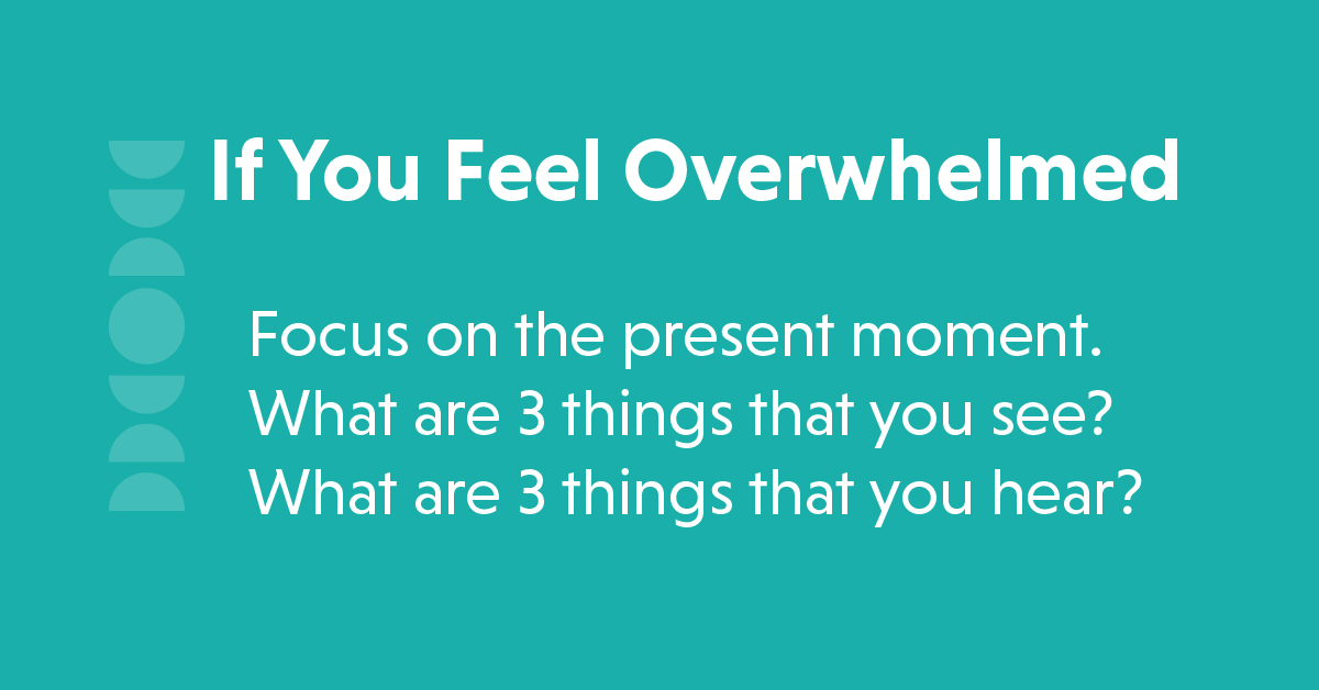 text: if you feel overwhelmed, focus on the present moment. what are 3 things that you see? what are 3 things that you hear?
