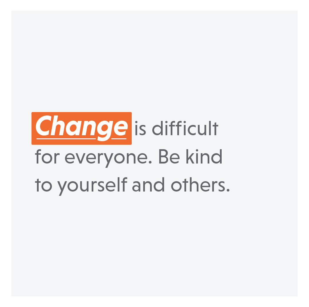 text: change is difficult for everyone. be kind to yourself and others.
