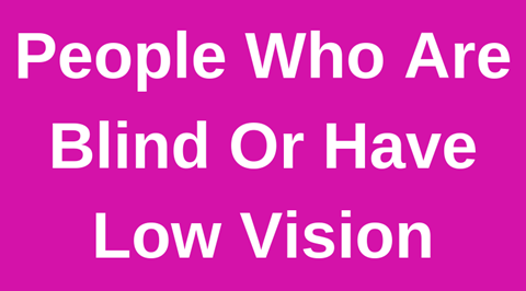 People Who are Blind Or Have Low Vision